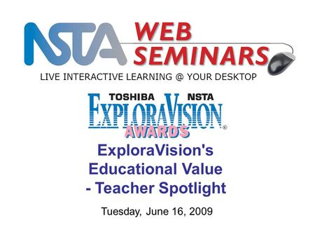 LIVE INTERACTIVE YOUR DESKTOP Tuesday, June 16, 2009 ExploraVision's Educational Value - Teacher Spotlight.