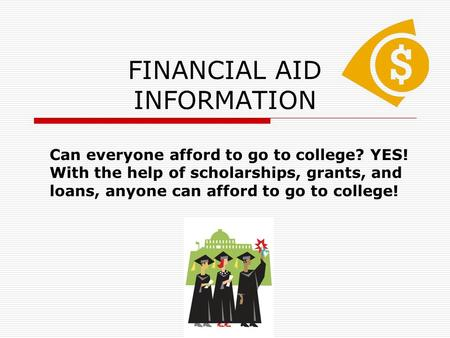 FINANCIAL AID INFORMATION Can everyone afford to go to college? YES! With the help of scholarships, grants, and loans, anyone can afford to go to college!