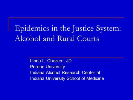 Epidemics in the Justice System: Alcohol and Rural Courts Linda L. Chezem, JD Purdue University Indiana Alcohol Research Center at Indiana University School.