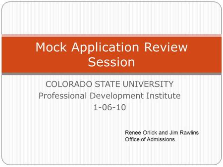 COLORADO STATE UNIVERSITY Professional Development Institute 1-06-10 Mock Application Review Session Renee Orlick and Jim Rawlins Office of Admissions.