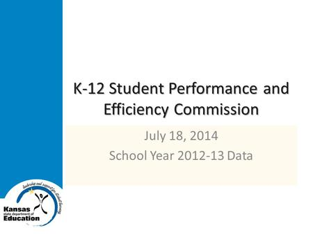 K-12 Student Performance and Efficiency Commission July 18, 2014 School Year 2012-13 Data.
