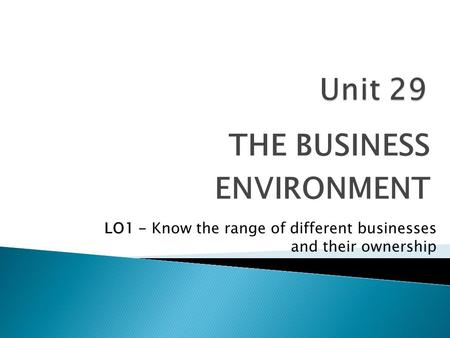 THE BUSINESS ENVIRONMENT LO1 - Know the range of different businesses <strong>and</strong> their ownership.
