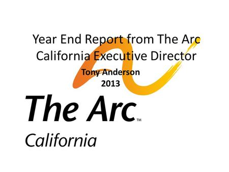 Year End Report from The Arc California Executive Director Tony Anderson 2013.