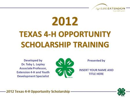 2012 TEXAS 4-H OPPORTUNITY SCHOLARSHIP TRAINING Developed by Dr. Toby L. Lepley Associate Professor, Extension 4-H and Youth Development Specialist Presented.