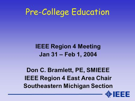 Pre-College Education IEEE Region 4 Meeting Jan 31 – Feb 1, 2004 Don C. Bramlett, PE, SMIEEE IEEE Region 4 East Area Chair Southeastern Michigan Section.