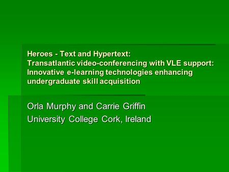 Heroes - Text and Hypertext: Transatlantic video-conferencing with VLE support: Innovative e-learning technologies enhancing undergraduate skill acquisition.