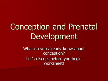 Conception and Prenatal Development What do you already know about conception? Let's discuss before you begin worksheet!