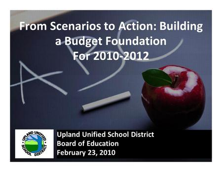 From Scenarios to Action: Building a Budget Foundation For 2010-2012 Upland Unified School District Board of Education February 23, 2010.