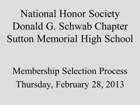 National Honor Society Donald G. Schwab Chapter Sutton Memorial High School Membership Selection Process Thursday, February 28, 2013.