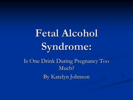 Fetal Alcohol Syndrome: Is One Drink During Pregnancy Too Much? By Katelyn Johnson.