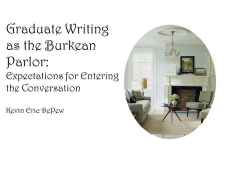 Graduate Writing as the Burkean Parlor: Expectations for Entering the Conversation Kevin Eric DePew.