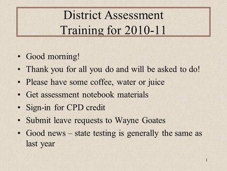 1 District Assessment Training for 2010-11 Good morning! Thank you for all you do and will be asked to do! Please have some coffee, water or juice Get.