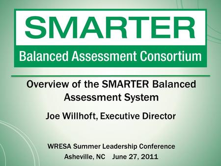 Overview of the SMARTER Balanced Assessment System Joe Willhoft, Executive Director WRESA Summer Leadership Conference Asheville, NC June 27, 2011.