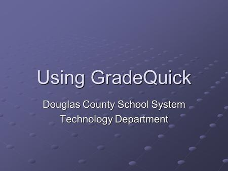 Using GradeQuick Douglas County School System Technology Department.