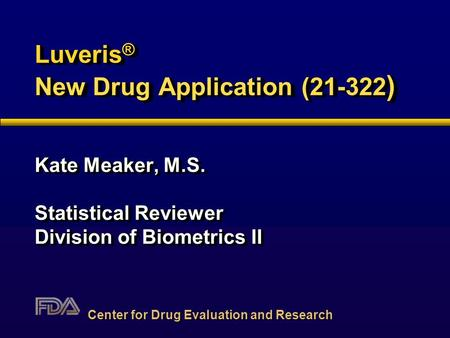 Luveris ® New Drug Application (21-322 ) Kate Meaker, M.S. Statistical Reviewer Division of Biometrics II Kate Meaker, M.S. Statistical Reviewer Division.