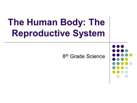 The Human Body: The Reproductive System 8 th Grade Science.