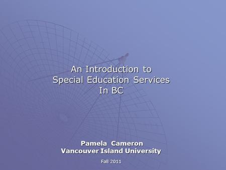 An Introduction to Special Education Services In BC Pamela Cameron Pamela Cameron Vancouver Island University Fall 2011.