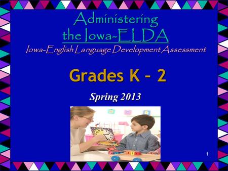 Administering the Iowa-ELDA Iowa-English Language Development Assessment Grades K – 2 Spring 2013 1.