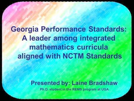 Georgia Performance Standards: A leader among integrated mathematics curricula aligned with NCTM Standards Presented by: Laine Bradshaw Ph.D. student in.