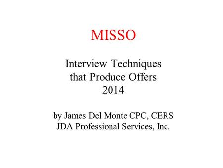 MISSO Interview Techniques that Produce Offers 2014 by James Del Monte CPC, CERS JDA Professional Services, Inc.