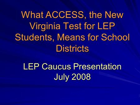 What ACCESS, the New Virginia Test for LEP Students, Means for School Districts LEP Caucus Presentation July 2008.