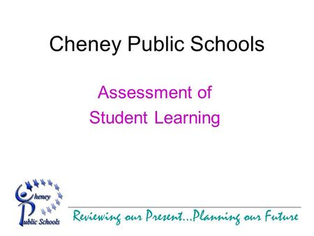 Reviewing our Present…Planning our Future Cheney Public Schools Assessment of Student Learning.
