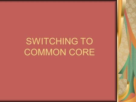 SWITCHING TO COMMON CORE. What is Common Core? Common Core is a new set of standards our country is adapting PARCC is designing- *Partnership for Assessment.