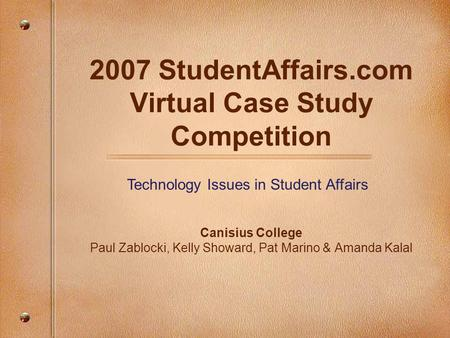 2007 StudentAffairs.com Virtual Case Study Competition Canisius College Paul Zablocki, Kelly Showard, Pat Marino & Amanda Kalal Technology Issues in Student.