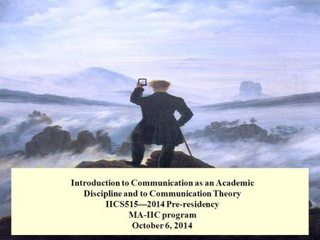 Introduction to Communication as an Academic Discipline and to Communication Theory IICS515—2014 Pre-residency MA-IIC program October 6, 2014.
