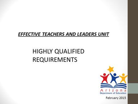 EFFECTIVE TEACHERS AND LEADERS UNIT February 2015 HIGHLY QUALIFIED REQUIREMENTS.