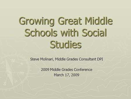 Growing Great Middle Schools with Social Studies Steve Molinari, Middle Grades Consultant DPI 2009 Middle Grades Conference March 17, 2009.