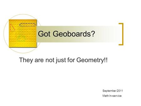 Got Geoboards? They are not just for Geometry!! September 2011 Math In-service.