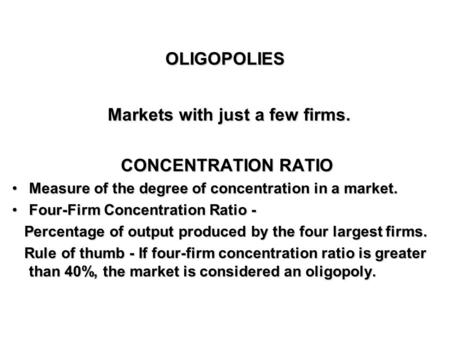 OLIGOPOLIESOLIGOPOLIES Markets with just a few firms. Markets with just a few firms. CONCENTRATION RATIO Measure of the degree of concentration in a market.Measure.