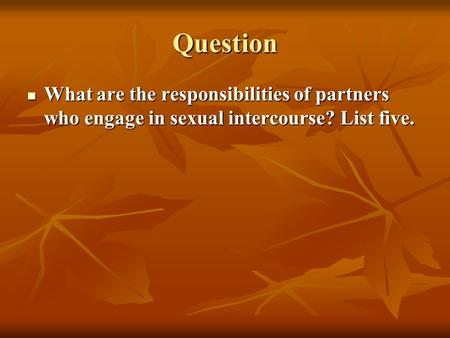 Question What are the responsibilities of partners who engage in sexual intercourse? List five. What are the responsibilities of partners who engage in.