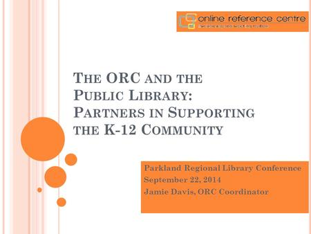 T HE ORC AND THE P UBLIC L IBRARY : P ARTNERS IN S UPPORTING THE K-12 C OMMUNITY Parkland Regional Library Conference September 22, 2014 Jamie Davis, ORC.