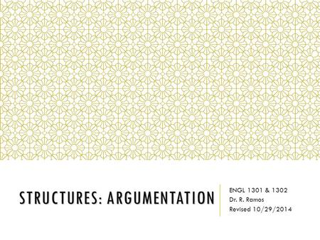 STRUCTURES: ARGUMENTATION ENGL 1301 & 1302 Dr. R. Ramos Revised 10/29/2014.