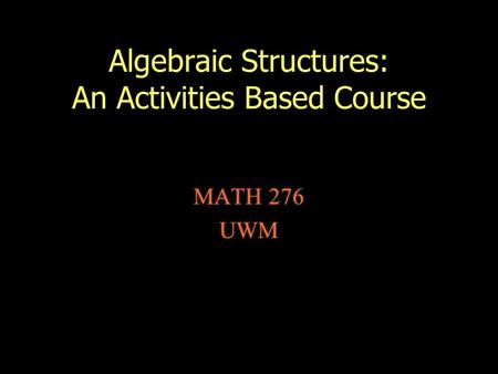 Algebraic Structures: An Activities Based Course MATH 276 UWM MATH 276 UWM.