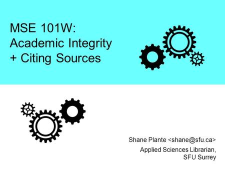 MSE 101W: Academic Integrity + Citing Sources Applied Sciences Librarian, SFU Surrey Shane Plante.
