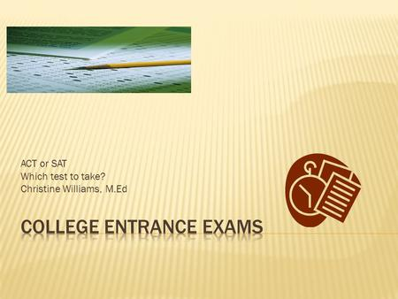 ACT or SAT Which test to take? Christine Williams, M.Ed.