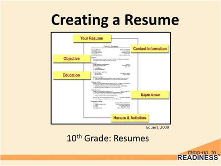 Creating a Resume 10 th Grade: Resumes Eduers, 2009.