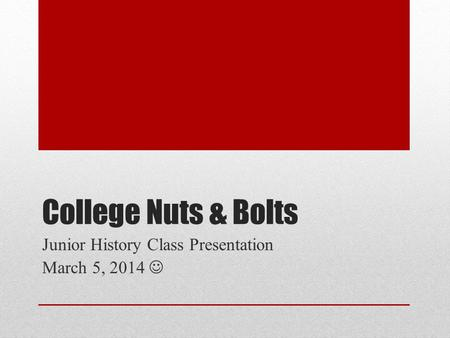 College Nuts & Bolts Junior History <strong>Class</strong> Presentation March 5, 2014.
