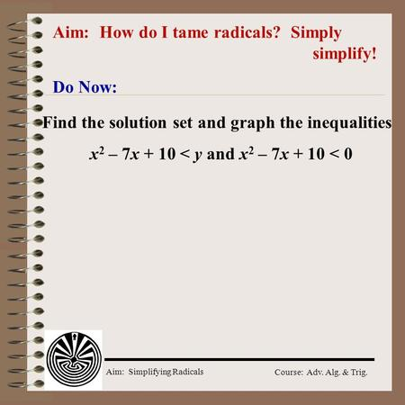 Aim: Simplifying Radicals Course: Adv. Alg. & Trig. Aim: How do I tame radicals? Simply simplify! Do Now: Find the solution set and graph the inequalities.