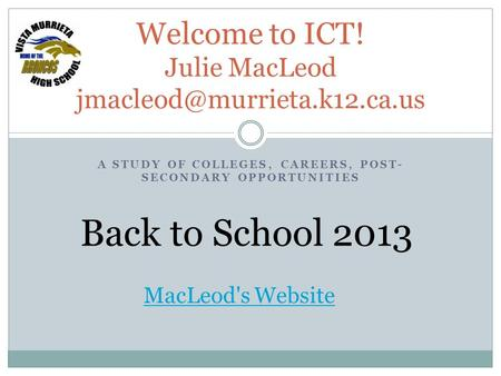 A STUDY OF COLLEGES, CAREERS, POST- SECONDARY OPPORTUNITIES Welcome to ICT! Julie MacLeod Back to School 2013 MacLeod's Website.