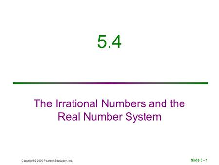 Slide 5 - 1 Copyright © 2009 Pearson Education, Inc. 5.4 The Irrational Numbers and the Real Number System.