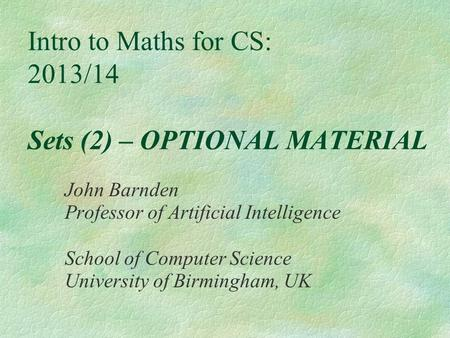 Intro to Maths for CS: 2013/14 Sets (2) – OPTIONAL MATERIAL John Barnden Professor of Artificial Intelligence School of Computer Science University of.