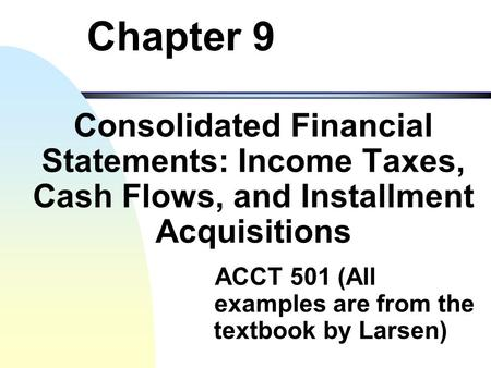 Chapter 9 Consolidated Financial Statements: Income Taxes, Cash Flows, and Installment Acquisitions ACCT 501 (All examples are from the textbook by Larsen)