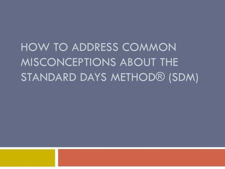 HOW TO ADDRESS COMMON MISCONCEPTIONS ABOUT THE STANDARD DAYS <strong>METHOD</strong>® (SDM)