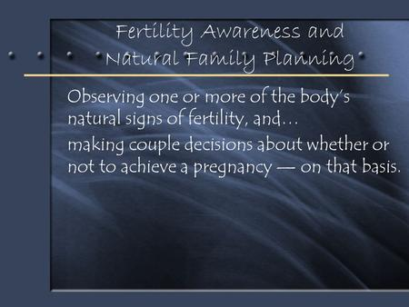 Fertility Awareness and Natural Family Planning Observing one or more of the body's natural signs of fertility, and… making couple decisions about whether.