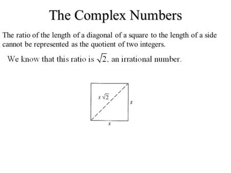 The Complex Numbers The ratio of the length of a diagonal of a square to the length of a side cannot be represented as the quotient of two integers.