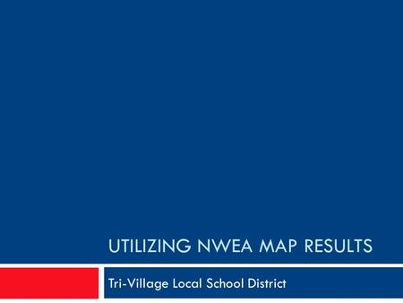 UTILIZING NWEA MAP RESULTS Tri-Village Local School District.